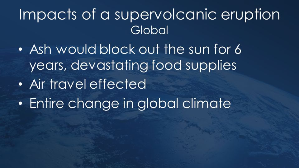 Impacts of a supervolcanic eruption Global Ash would block out the sun for 6 years, devastating food supplies Air travel effected Entire change in glo