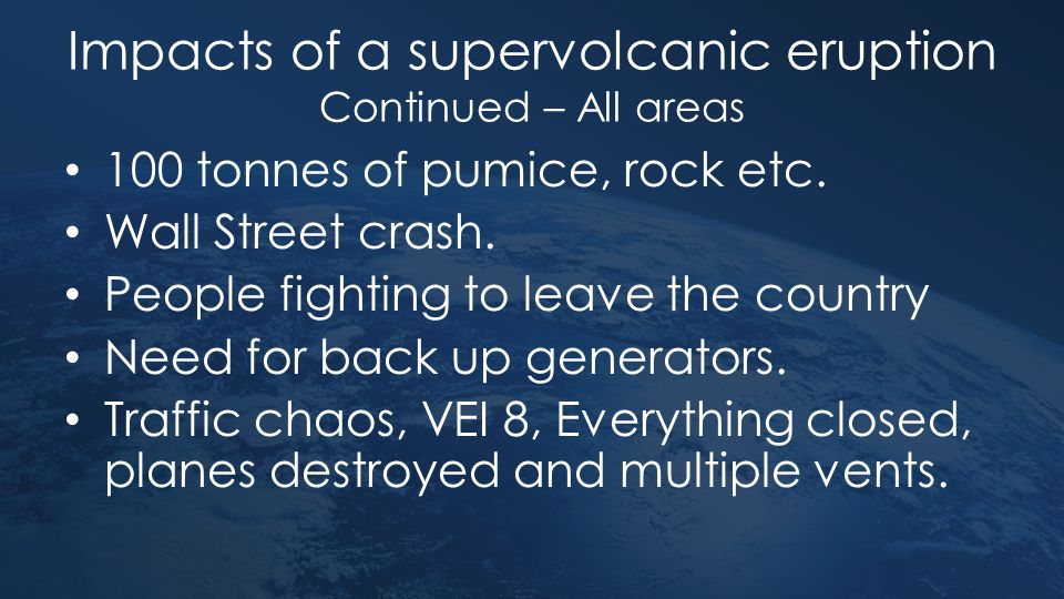 Impacts of a supervolcanic eruption Continued – All areas 100 tonnes of pumice, rock etc. Wall Street crash. People fighting to leave the country Need