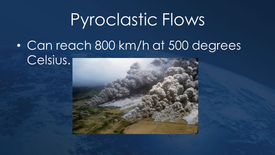 Pyroclastic Flows Can reach 800 km/h at 500 degrees Celsius.