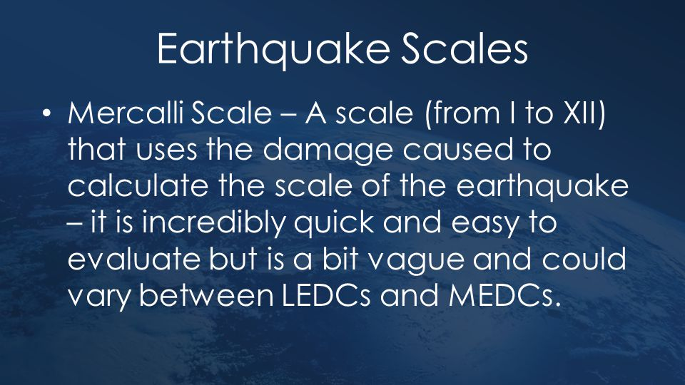 Earthquake Scales Mercalli Scale – A scale (from I to XII) that uses the damage caused to calculate the scale of the earthquake – it is incredibly qui
