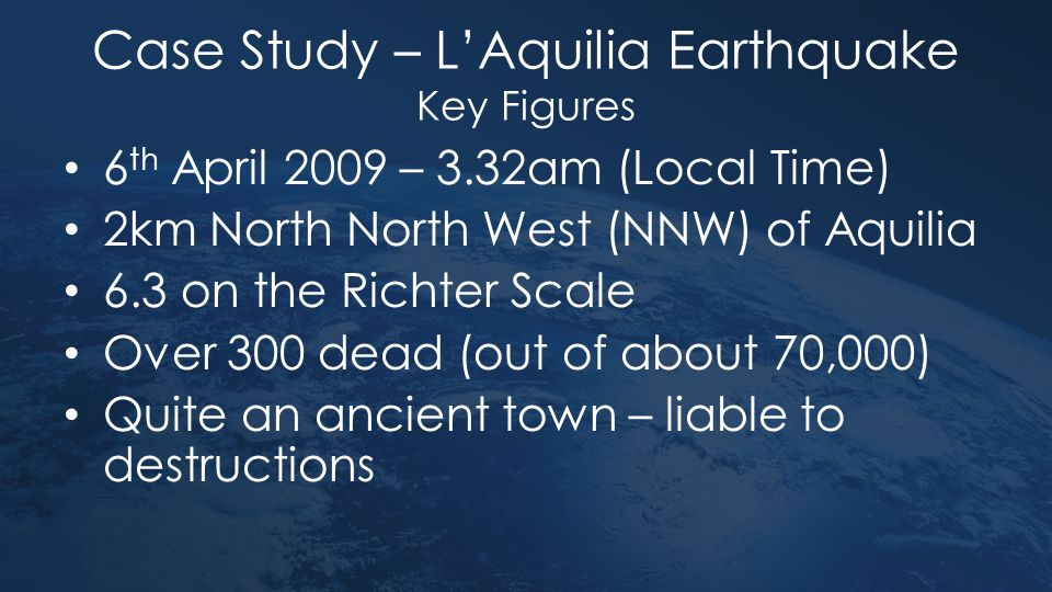 Case Study – L'Aquilia Earthquake Key Figures 6 th April 2009 – 3.32am (Local Time) 2km North North West (NNW) of Aquilia 6.3 on the Richter Scale Ove