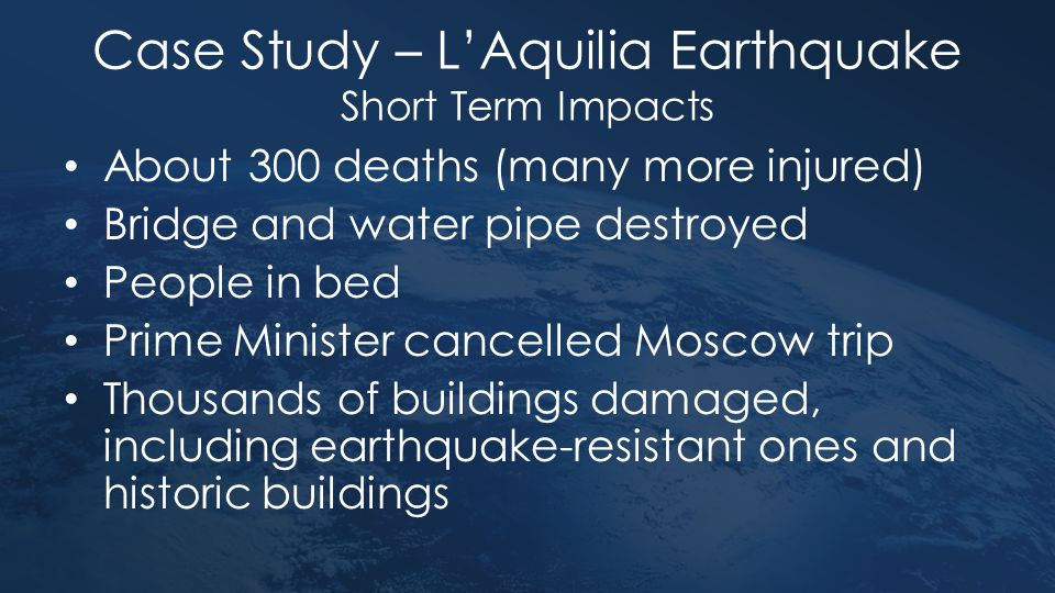 Case Study – L'Aquilia Earthquake Short Term Impacts About 300 deaths (many more injured) Bridge and water pipe destroyed People in bed Prime Minister