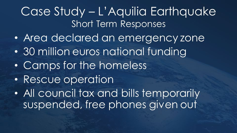 Case Study – L'Aquilia Earthquake Short Term Responses Area declared an emergency zone 30 million euros national funding Camps for the homeless Rescue