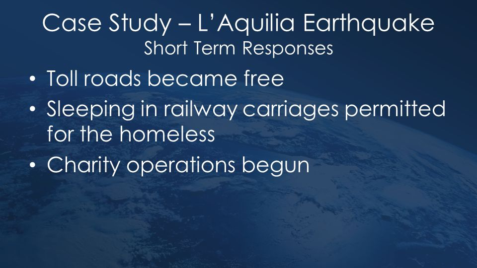 Case Study – L'Aquilia Earthquake Short Term Responses Toll roads became free Sleeping in railway carriages permitted for the homeless Charity operati