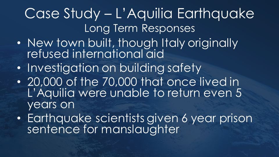 Case Study – L'Aquilia Earthquake Long Term Responses New town built, though Italy originally refused international aid Investigation on building safe