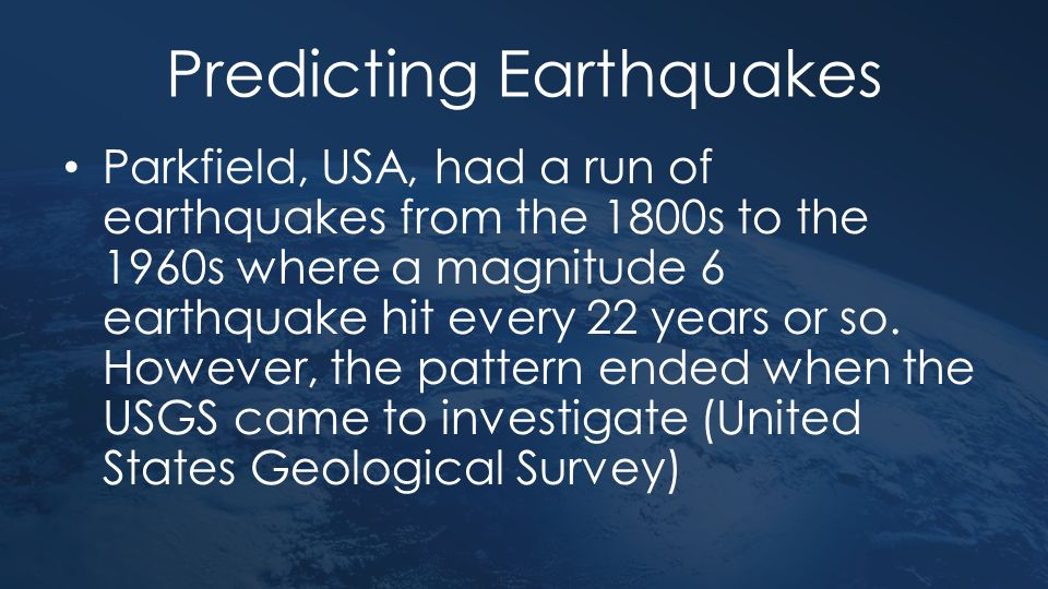 Predicting Earthquakes Parkfield, USA, had a run of earthquakes from the 1800s to the 1960s where a magnitude 6 earthquake hit every 22 years or so. H