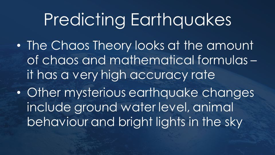 Predicting Earthquakes The Chaos Theory looks at the amount of chaos and mathematical formulas – it has a very high accuracy rate Other mysterious ear