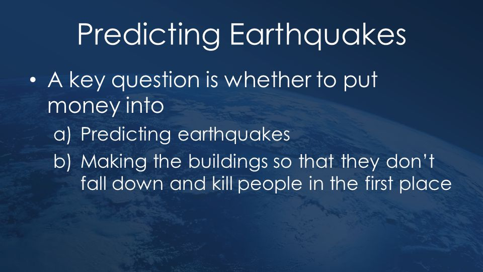 Predicting Earthquakes A key question is whether to put money into a)Predicting earthquakes b)Making the buildings so that they don't fall down and ki