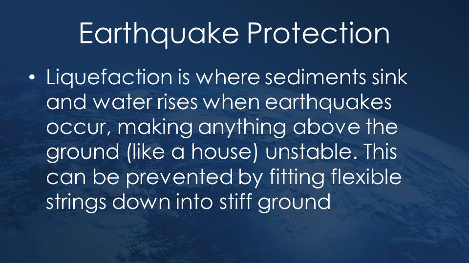Earthquake Protection Liquefaction is where sediments sink and water rises when earthquakes occur, making anything above the ground (like a house) uns
