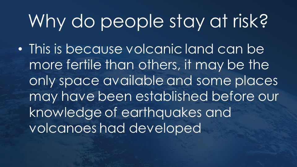 Why do people stay at risk? This is because volcanic land can be more fertile than others, it may be the only space available and some places may have