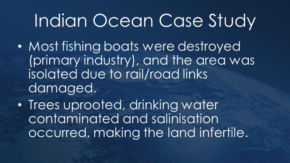 Indian Ocean Case Study Most fishing boats were destroyed (primary industry), and the area was isolated due to rail/road links damaged. Trees uprooted