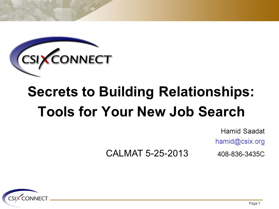 Page 1 Secrets to Building Relationships: Tools for Your New Job Search Hamid Saadat hamid@csix.org CALMAT 5-25-2013 408-836-3435C