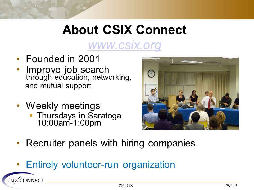 Page 10 About CSIX Connect www.csix.org www.csix.org Founded in 2001 Improve job search through education, networking, and mutual support Weekly meetings  Thursdays in Saratoga 10:00am-1:00pm Recruiter panels with hiring companies Entirely volunteer-run organization © 2013