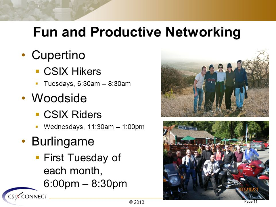 Page 11 Fun and Productive Networking Cupertino  CSIX Hikers  Tuesdays, 6:30am – 8:30am Woodside  CSIX Riders  Wednesdays, 11:30am – 1:00pm Burlingame  First Tuesday of each month, 6:00pm – 8:30pm © 2013