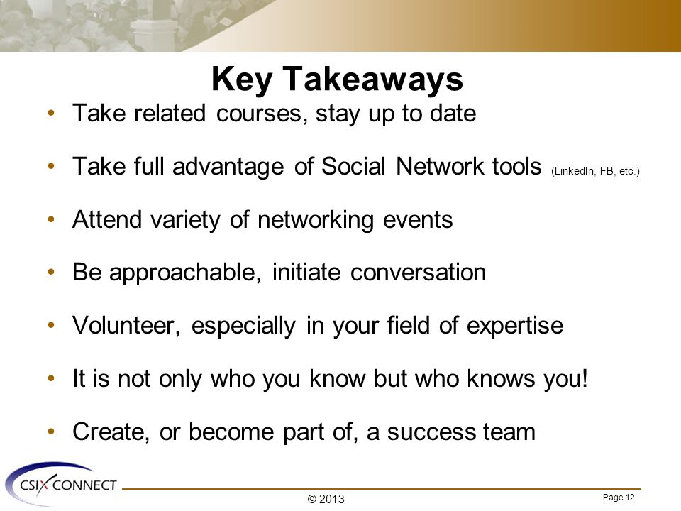 Page 12 Key Takeaways Take related courses, stay up to date Take full advantage of Social Network tools (LinkedIn, FB, etc.) Attend variety of networking events Be approachable, initiate conversation Volunteer, especially in your field of expertise It is not only who you know but who knows you.