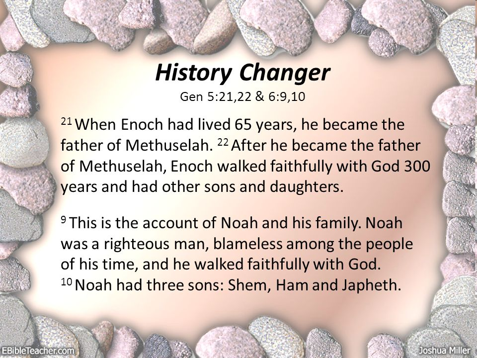 History Changer Gen 5:21,22 & 6:9,10 21 When Enoch had lived 65 years, he became the father of Methuselah.