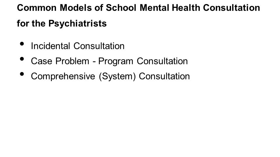 Common Models of School Mental Health Consultation for the Psychiatrists Incidental Consultation Case Problem - Program Consultation Comprehensive (System) Consultation