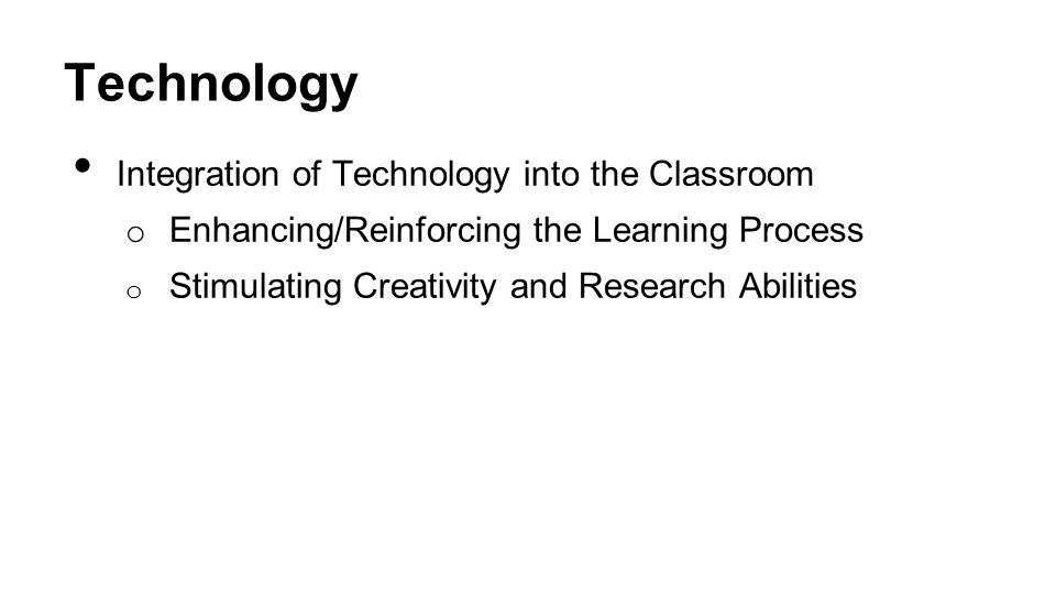 Technology Integration of Technology into the Classroom o Enhancing/Reinforcing the Learning Process o Stimulating Creativity and Research Abilities