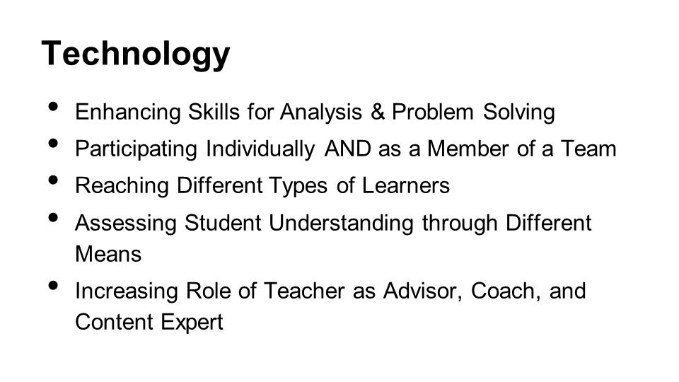 Technology Enhancing Skills for Analysis & Problem Solving Participating Individually AND as a Member of a Team Reaching Different Types of Learners Assessing Student Understanding through Different Means Increasing Role of Teacher as Advisor, Coach, and Content Expert