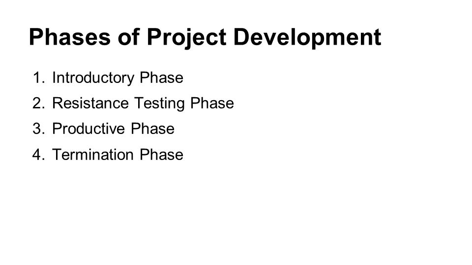 Phases of Project Development 1.Introductory Phase 2.Resistance Testing Phase 3.Productive Phase 4.Termination Phase