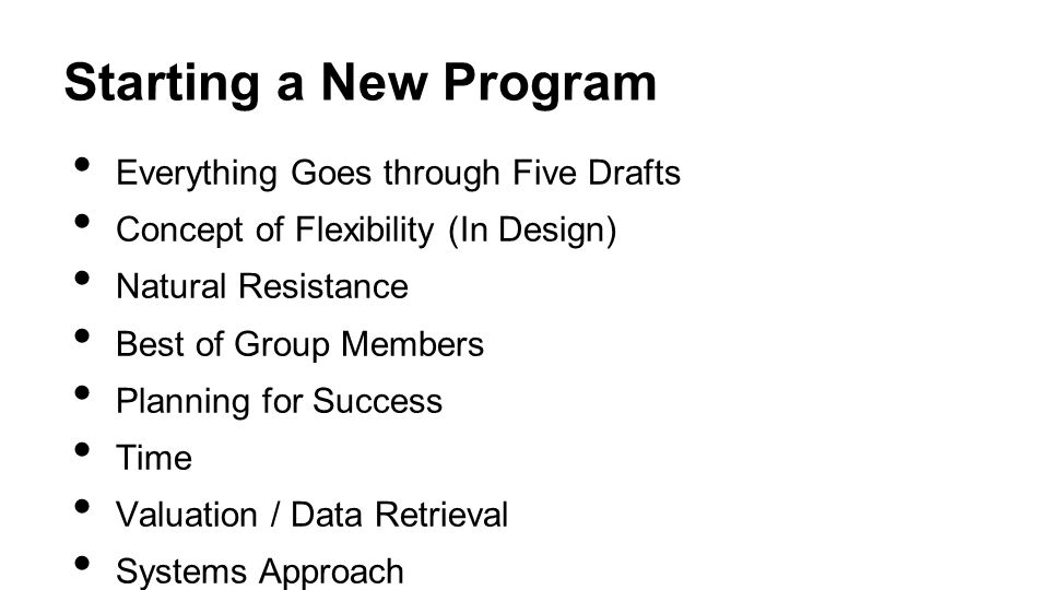 Starting a New Program Everything Goes through Five Drafts Concept of Flexibility (In Design) Natural Resistance Best of Group Members Planning for Success Time Valuation / Data Retrieval Systems Approach HIPAA