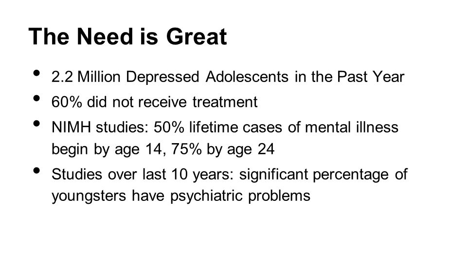 The Need is Great 2.2 Million Depressed Adolescents in the Past Year 60% did not receive treatment NIMH studies: 50% lifetime cases of mental illness begin by age 14, 75% by age 24 Studies over last 10 years: significant percentage of youngsters have psychiatric problems Center for Disease Control May 16, 2013