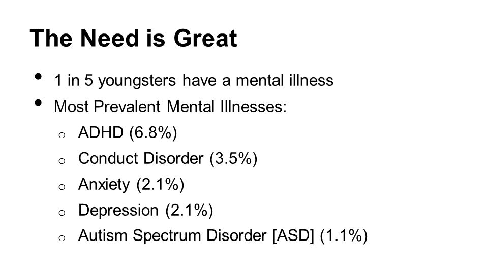 The Need is Great 1 in 5 youngsters have a mental illness Most Prevalent Mental Illnesses: o ADHD (6.8%) o Conduct Disorder (3.5%) o Anxiety (2.1%) o Depression (2.1%) o Autism Spectrum Disorder [ASD] (1.1%) Center for Disease Control May 16, 2013