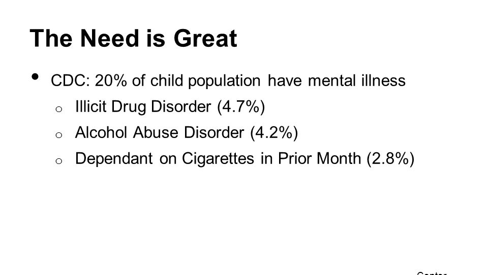 The Need is Great CDC: 20% of child population have mental illness o Illicit Drug Disorder (4.7%) o Alcohol Abuse Disorder (4.2%) o Dependant on Cigarettes in Prior Month (2.8%) Center for Disease Control May 16, 2013