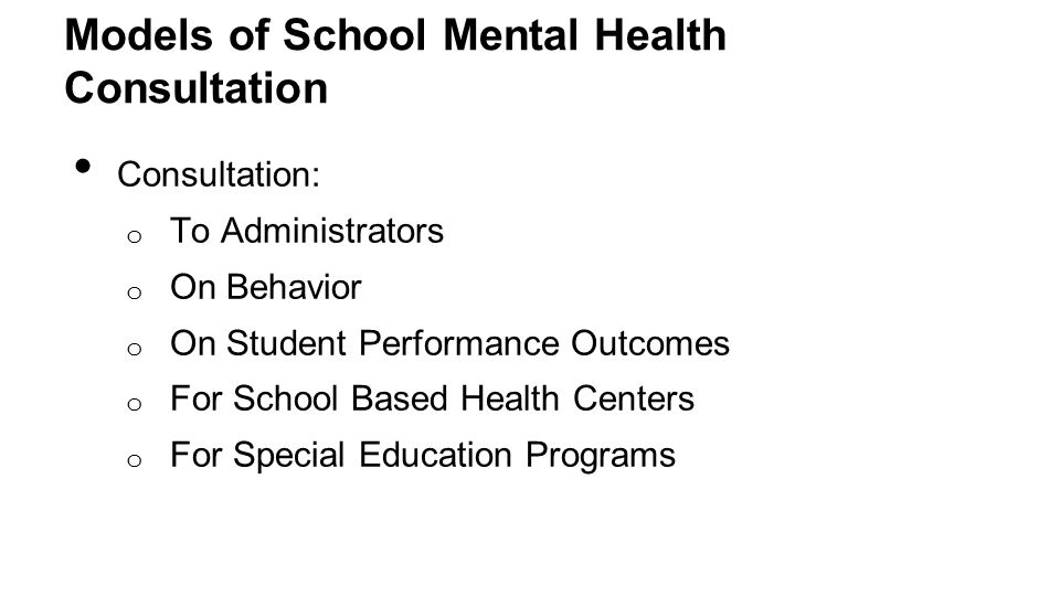 Models of School Mental Health Consultation Consultation: o To Administrators o On Behavior o On Student Performance Outcomes o For School Based Health Centers o For Special Education Programs