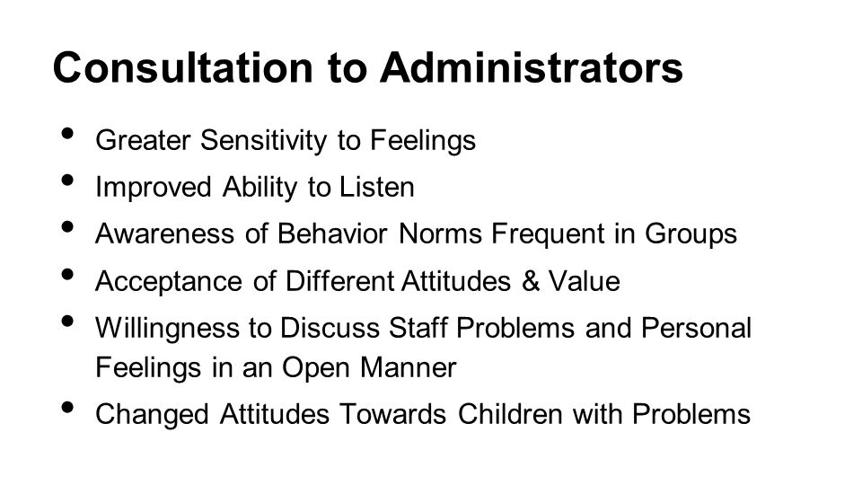 Consultation to Administrators Greater Sensitivity to Feelings Improved Ability to Listen Awareness of Behavior Norms Frequent in Groups Acceptance of Different Attitudes & Value Willingness to Discuss Staff Problems and Personal Feelings in an Open Manner Changed Attitudes Towards Children with Problems