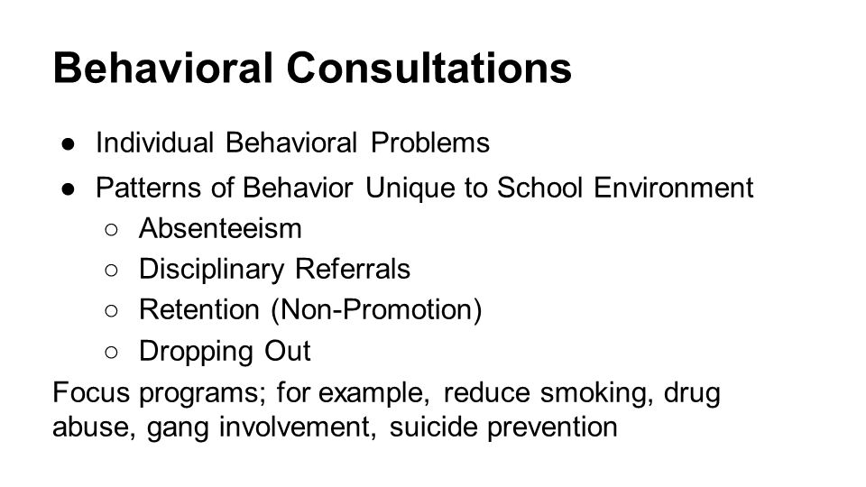 Behavioral Consultations ●Individual Behavioral Problems ●Patterns of Behavior Unique to School Environment ○Absenteeism ○Disciplinary Referrals ○Retention (Non-Promotion) ○Dropping Out Focus programs; for example, reduce smoking, drug abuse, gang involvement, suicide prevention