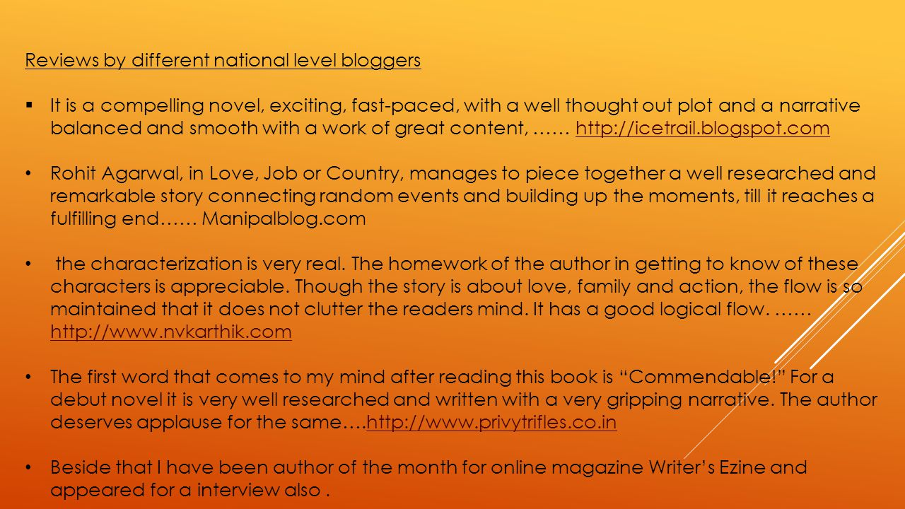Reviews by different national level bloggers  It is a compelling novel, exciting, fast-paced, with a well thought out plot and a narrative balanced and smooth with a work of great content, …… http://icetrail.blogspot.comhttp://icetrail.blogspot.com Rohit Agarwal, in Love, Job or Country, manages to piece together a well researched and remarkable story connecting random events and building up the moments, till it reaches a fulfilling end…… Manipalblog.com the characterization is very real.