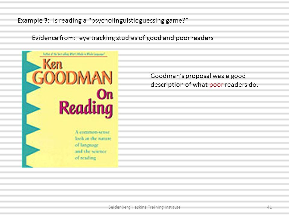 Example 3: Is reading a psycholinguistic guessing game Evidence from: eye tracking studies of good and poor readers Seidenberg Haskins Training Institute41 Goodman's proposal was a good description of what poor readers do.