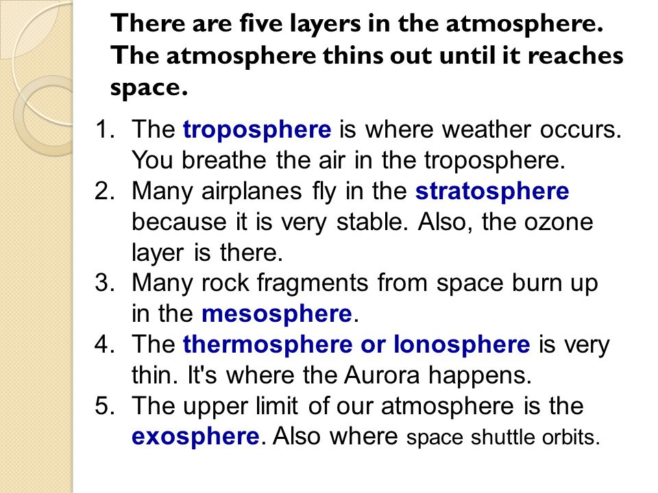 There are five layers in the atmosphere. The atmosphere thins out until it reaches space. 1.The troposphere is where weather occurs. You breathe the a