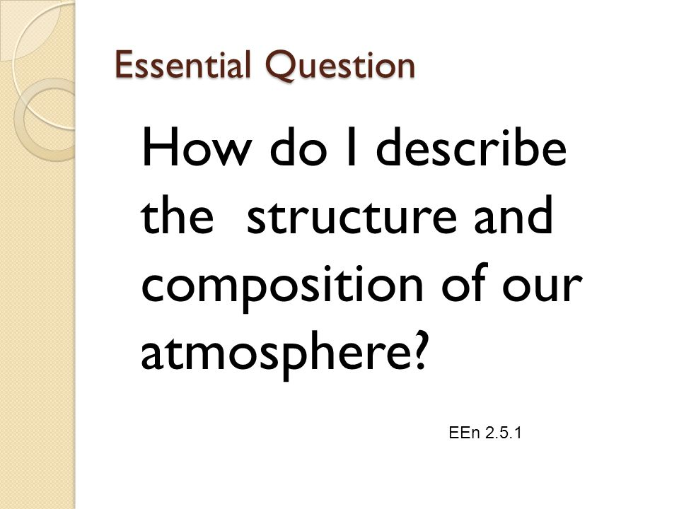 Essential Question How do I describe the structure and composition of our atmosphere? EEn 2.5.1