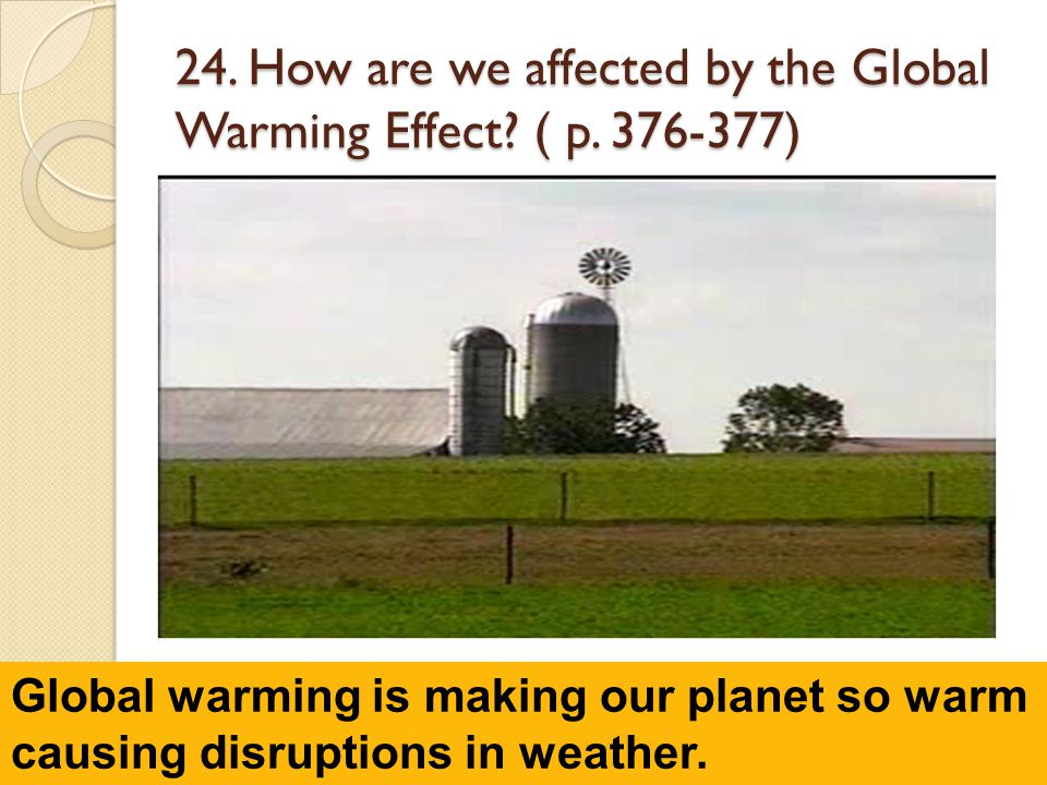 24. How are we affected by the Global Warming Effect? ( p. 376-377) Global warming is making our planet so warm causing disruptions in weather.