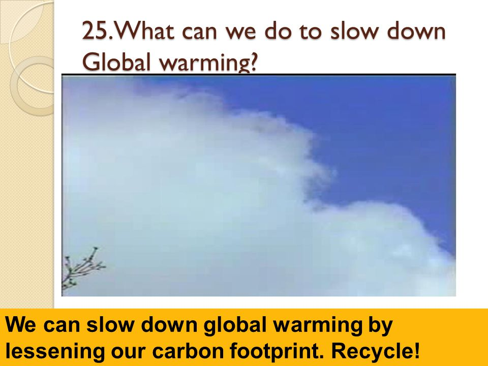 25.What can we do to slow down Global warming.