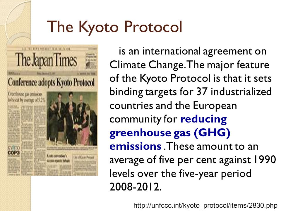 The Kyoto Protocol is an international agreement on Climate Change. The major feature of the Kyoto Protocol is that it sets binding targets for 37 ind