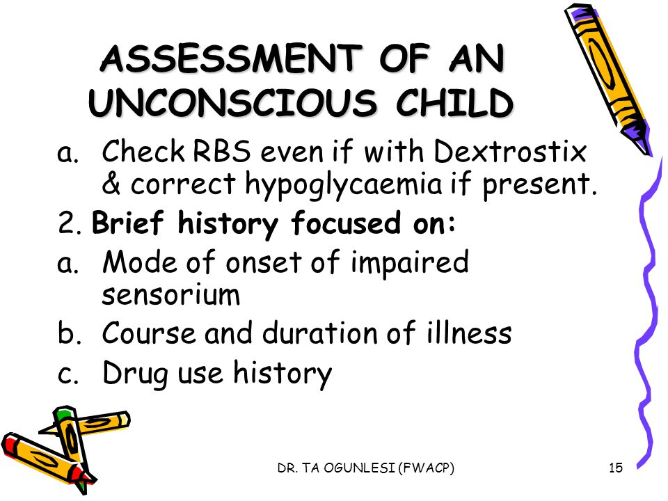DR. TA OGUNLESI (FWACP)15 ASSESSMENT OF AN UNCONSCIOUS CHILD a.Check RBS even if with Dextrostix & correct hypoglycaemia if present. 2. Brief history
