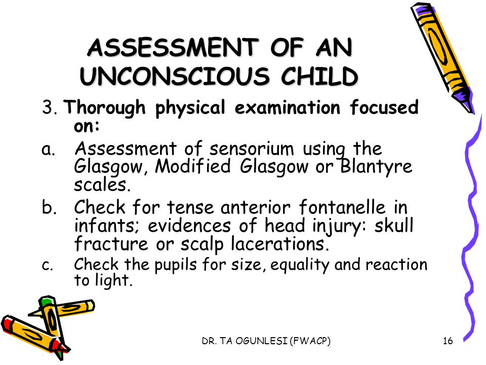 DR. TA OGUNLESI (FWACP)16 ASSESSMENT OF AN UNCONSCIOUS CHILD 3. Thorough physical examination focused on: a.Assessment of sensorium using the Glasgow,