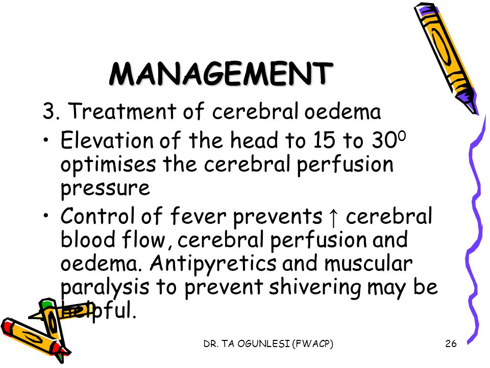 DR. TA OGUNLESI (FWACP)26 MANAGEMENT 3. Treatment of cerebral oedema Elevation of the head to 15 to 30 0 optimises the cerebral perfusion pressure Con