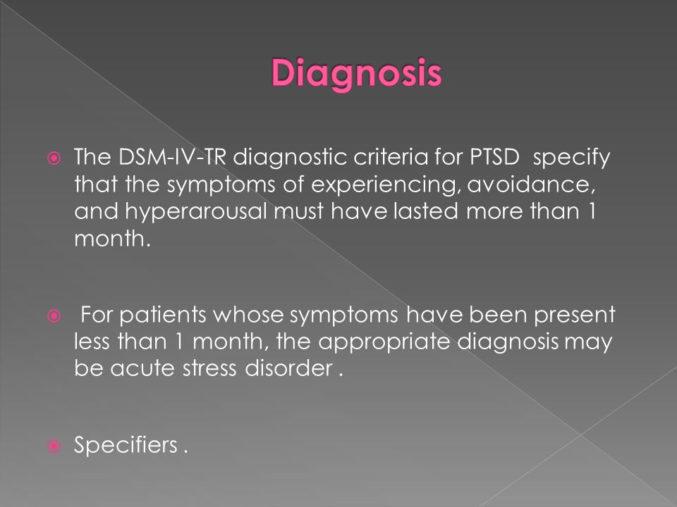  The DSM-IV-TR diagnostic criteria for PTSD specify that the symptoms of experiencing, avoidance, and hyperarousal must have lasted more than 1 month