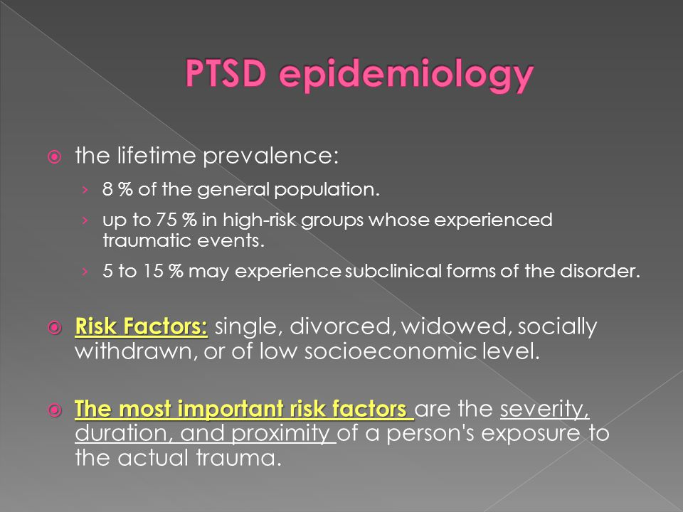  the lifetime prevalence: › 8 % of the general population. › up to 75 % in high-risk groups whose experienced traumatic events. › 5 to 15 % may exper