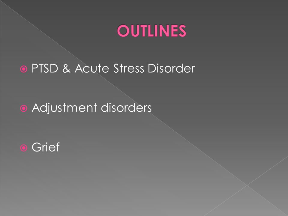  PTSD & Acute Stress Disorder  Adjustment disorders  Grief