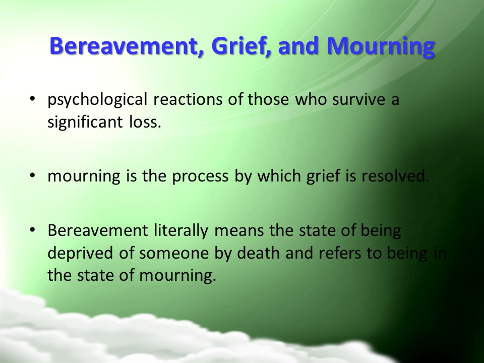 Bereavement, Grief, and Mourning psychological reactions of those who survive a significant loss. mourning is the process by which grief is resolved.