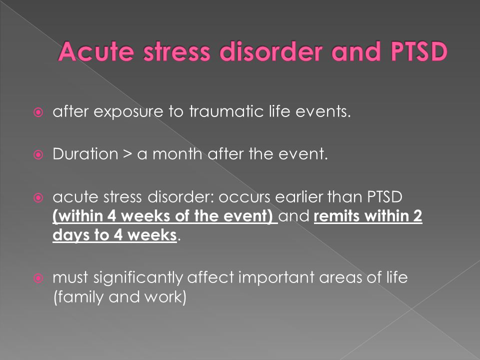  after exposure to traumatic life events.  Duration > a month after the event.  acute stress disorder: occurs earlier than PTSD (within 4 weeks of