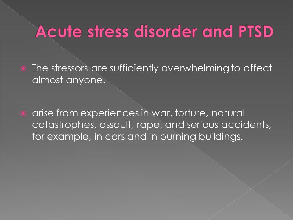  The stressors are sufficiently overwhelming to affect almost anyone.  arise from experiences in war, torture, natural catastrophes, assault, rape,