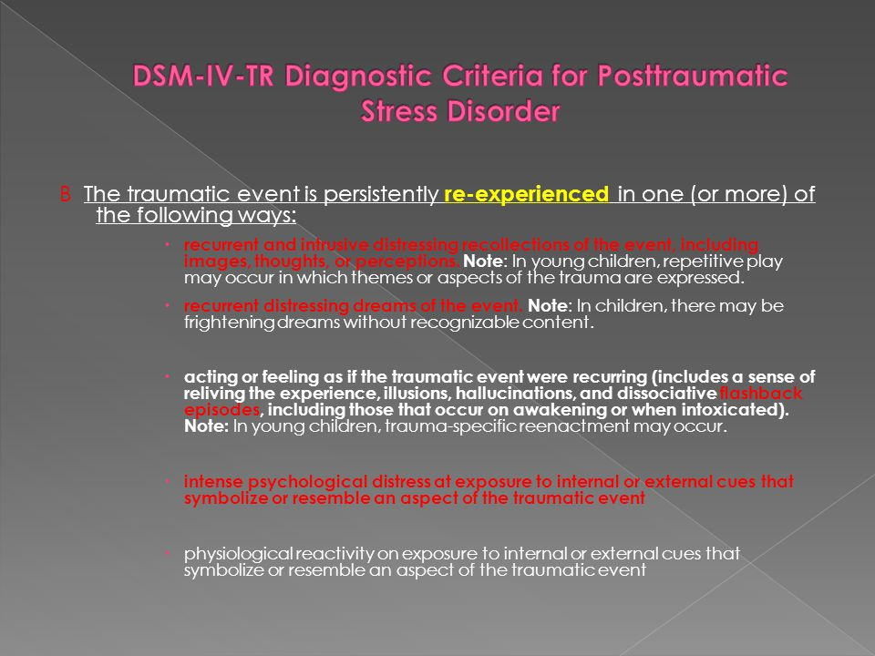 B The traumatic event is persistently re-experienced in one (or more) of the following ways:  recurrent and intrusive distressing recollections of th