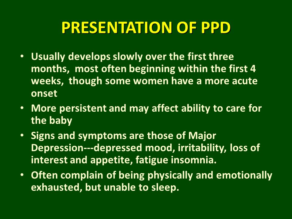 PRESENTATION OF PPD Usually develops slowly over the first three months, most often beginning within the first 4 weeks, though some women have a more
