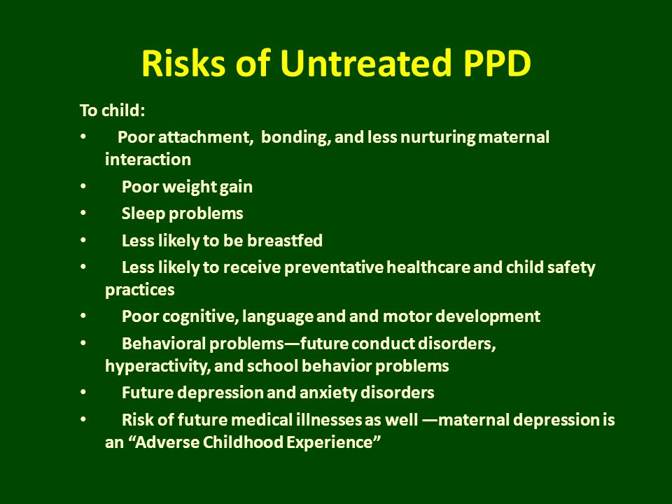 Risks of Untreated PPD To child: Poor attachment, bonding, and less nurturing maternal interaction Poor weight gain Sleep problems Less likely to be b